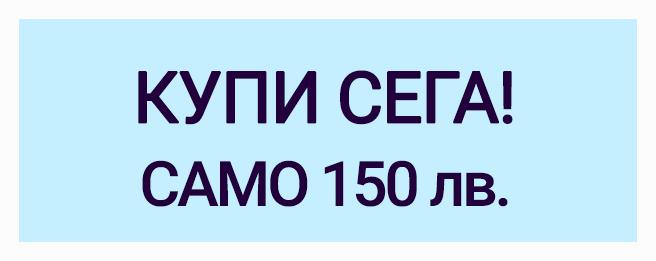 КУПИ СЕГА! САМО 150 лв.